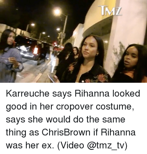 Memes, Rihanna, and Good: Karreuche says Rihanna looked good in her cropover costume, says she would do the same thing as ChrisBrown if Rihanna was her ex. (Video @tmz_tv)