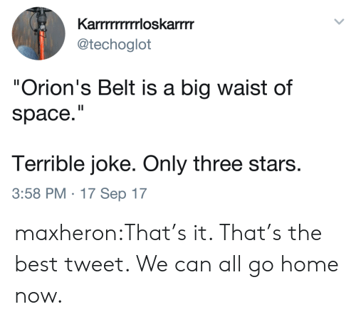"""Tumblr, Best, and Blog: Karrmrrrrrloskarrm  @techoglot  """"Orion's Belt is a big waist of  space.""""  Terrible joke. Only three stars.  3:58 PM. 17 Sep 17 maxheron:That's it. That's the best tweet. We can all go home now."""