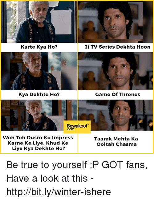 Game of Thrones, Memes, and True: Karte Kya Ho?  Ji TV Series Dekhta Hoon  Kya Dekhte Ho?  Game Of Thrones  Bewakoof  .com  Woh Toh Dusro Ko lmpress  Karne Ke Liye, Khud Ke  Liye Kya Dekhte Ho?  Taarak Mehta Ka  Ooltah Chasma Be true to yourself :P  GOT fans, Have a look at this - http://bit.ly/winter-ishere