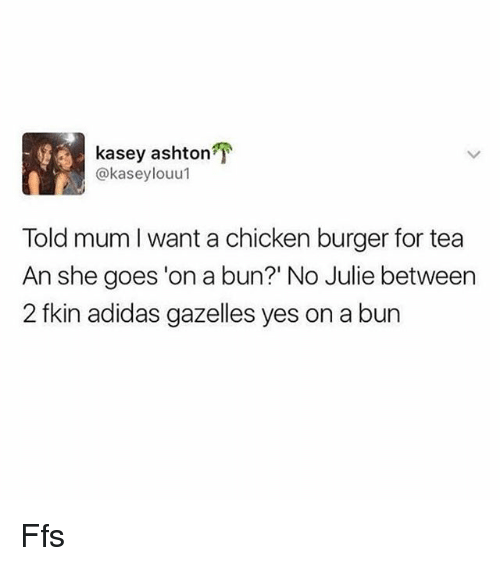"Adidas, Memes, and Chicken: kasey ashton  @kaseylouu1  Told mum I want a chicken burger for tea  An she goes 'on a bun?"" No Julie betweern  2 fkin adidas gazelles yes on a bun Ffs"