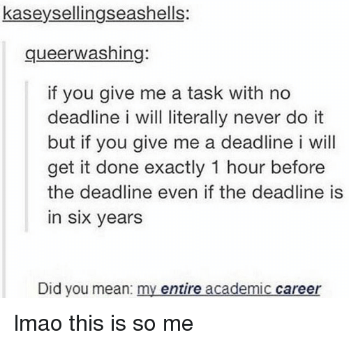 Lmao, Memes, and Mean: kaseysellingseashells:  queerwashing:  if you give me a task with no  deadline i will literally never do it  but if you give me a deadline i will  get it done exactly 1 hour before  the deadline even if the deadline is  in six years  Did you mean: my entire academic career lmao this is so me