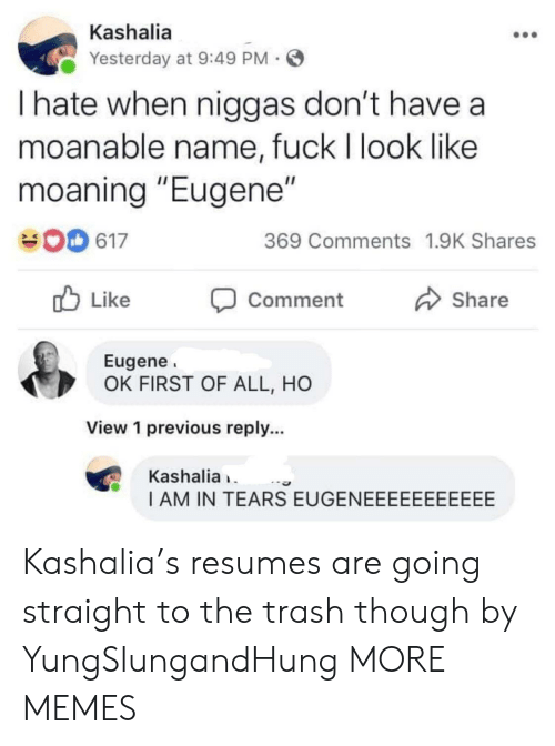 """Dank, Memes, and Target: Kashalia  Yesterday at 9:49 PM  I hate when niggas don't have a  moanable name, fuck I look like  moaning """"Eugene""""  369 Comments 1.9K Shares  617  Like  Share  Comment  Eugene  OK FIRST OF ALL, HO  View 1 previous reply...  Kashalia  I AM IN TEARS EUGENEEEEEEEEEEE Kashalia's resumes are going straight to the trash though by YungSlungandHung MORE MEMES"""