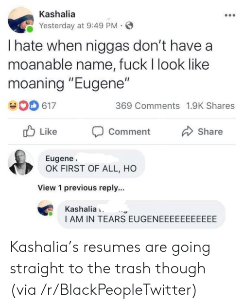 "Blackpeopletwitter, Trash, and Fuck: Kashalia  Yesterday at 9:49 PM  I hate when niggas don't have a  moanable name, fuck I look like  moaning ""Eugene""  369 Comments 1.9K Shares  617  Like  Share  Comment  Eugene  OK FIRST OF ALL, HO  View 1 previous reply...  Kashalia  I AM IN TEARS EUGENEEEEEEEEEEE Kashalia's resumes are going straight to the trash though (via /r/BlackPeopleTwitter)"