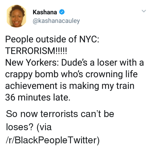 Blackpeopletwitter, Life, and Train: Kashana  akashanacauley  People outside of NYC:  New Yorkers: Dude's a loser with a  crappy bomb who's crowning life  achievement is making my train  36 minutes late. <p>So now terrorists can't be loses? (via /r/BlackPeopleTwitter)</p>