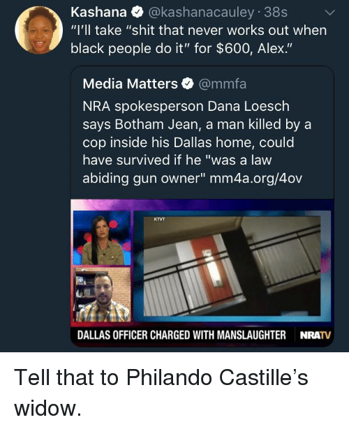 """Shit, Black, and Dallas: Kashana @kashanacauley 38s  """"I'll take """"shit that never works out when  black people do it"""" for $600, Alex.""""  Media Matters @mmfa  NRA spokesperson Dana Loesch  says Botham Jean, a man killed by a  cop inside his Dallas home, could  have survived if he """"was a law  abiding gun owner"""" mm4a.org/4ov  KTVT  DALLAS OFFICER CHARGED WITH MANSLAUGHTER  NRATV Tell that to Philando Castille's widow."""