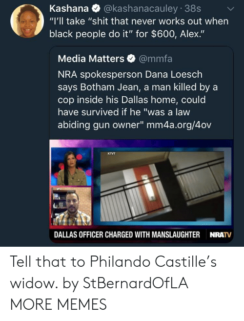 """Dank, Memes, and Shit: Kashana @kashanacauley 38s  """"I'll take """"shit that never works out when  black people do it"""" for $600, Alex.""""  Media Matters @mmfa  NRA spokesperson Dana Loesch  says Botham Jean, a man killed by a  cop inside his Dallas home, could  have survived if he """"was a law  abiding gun owner"""" mm4a.org/4ov  KTVT  DALLAS OFFICER CHARGED WITH MANSLAUGHTER  NRATV Tell that to Philando Castille's widow. by StBernardOfLA MORE MEMES"""