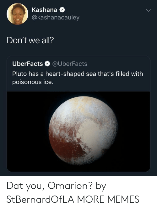 Dank, Memes, and Omarion: Kashana  @kashanacauley  Don't we all?  UberFacts @UberFacts  Pluto has a heart-shaped sea that's filled with  poisonous ice Dat you, Omarion? by StBernardOfLA MORE MEMES