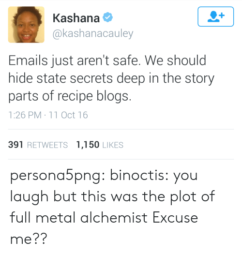 Target, Tumblr, and Blog: Kashana  @kashanacauley  Emails just aren't safe. We should  hide state secrets deep in the story  parts of recipe blogs.  1:26 PM 11 Oct 16  391 RETWEETS 1,150 LIKES persona5png: binoctis: you laugh but this was the plot of full metal alchemist   Excuse me??