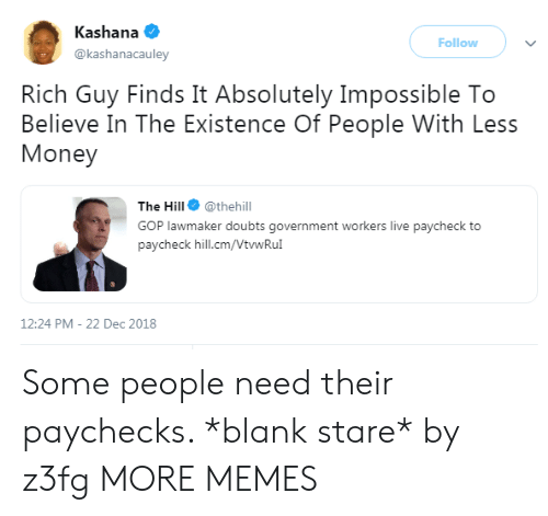 Dank, Memes, and Money: Kashana  @kashanacauley  Follow  Rich Guy Finds It Absolutely Impossible To  Believe In The Existence Of People With Less  Money  The Hill @thehill  GOP lawmaker doubts government workers live paycheck to  paycheck hill.cm/VtwRu  12:24 PM-22 Dec 2018 Some people need their paychecks. *blank stare* by z3fg MORE MEMES