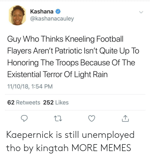 Dank, Football, and Memes: Kashana  @kashanacauley  Guy Who Thinks Kneeling Football  Flayers Aren't Patriotic Isn't Quite Up To  Honoring The Troops Because Of The  Existential Terror Of Light Rain  11/10/18, 1:54 PM  62 Retweets 252 Likes Kaepernick is still unemployed tho by kingtah MORE MEMES