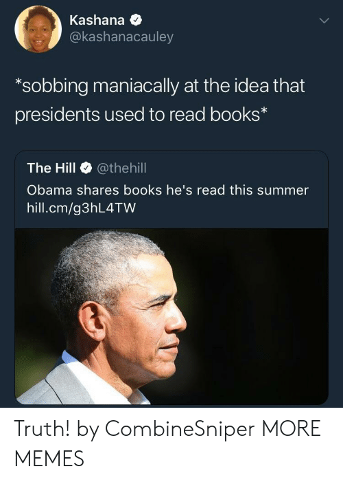 Books, Dank, and Memes: Kashana  @kashanacauley  *sobbing maniacally at the idea that  presidents used to read books  The Hill @theh.ll  Obama shares books he's read this summer  hill.cm/g3hL4TW Truth! by CombineSniper MORE MEMES