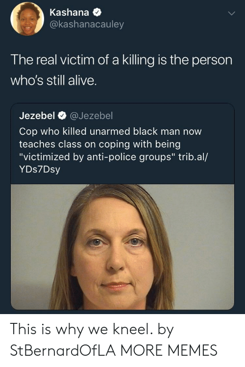 """Alive, Dank, and Memes: Kashana *  @kashanacauley  The real victim of a killing is the person  who's still alive.  Jezebel @Jezebel  Cop who killed unarmed black man now  teaches class on coping with being  """"victimized by anti-police groups"""" trib.al/  YDs7Dsy This is why we kneel. by StBernardOfLA MORE MEMES"""