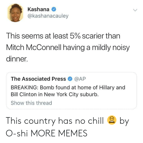 Bill Clinton, Chill, and Dank: Kashana  @kashanacauley  This seems at least 5% scarier than  Mitch McConnell having a mildly noisy  dinner.  The Associated Press@AP  BREAKING: Bomb found at home of Hillary and  Bill Clinton in New York City suburb.  Show this thread This country has no chill 😩 by O-shi MORE MEMES