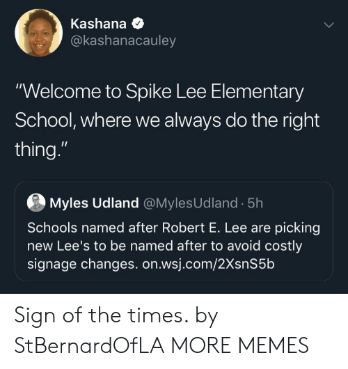 """Dank, Memes, and School: Kashana  @kashanacauley  """"Welcome to Spike Lee Elementary  School, where we always do the right  thing.""""  Myles Udland @MylesUdland 5h  Schools named after Robert E. Lee are picking  new Lee's to be named after to avoid costly  signage changes. on.wsj.com/2XsnS5b Sign of the times. by StBernardOfLA MORE MEMES"""