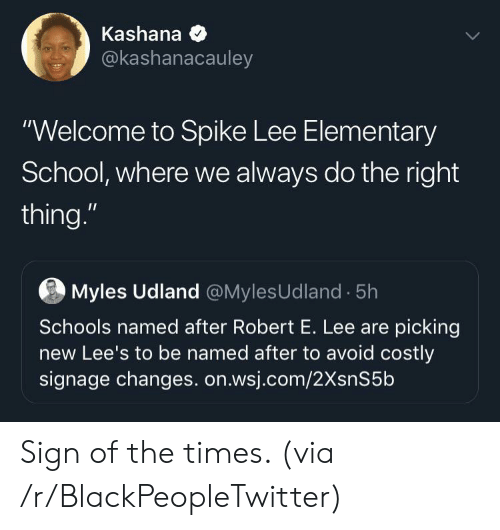 """Blackpeopletwitter, School, and Spike Lee: Kashana  @kashanacauley  """"Welcome to Spike Lee Elementary  School, where we always do the right  thing.""""  Myles Udland @MylesUdland 5h  Schools named after Robert E. Lee are picking  new Lee's to be named after to avoid costly  signage changes. on.wsj.com/2XsnS5b Sign of the times. (via /r/BlackPeopleTwitter)"""