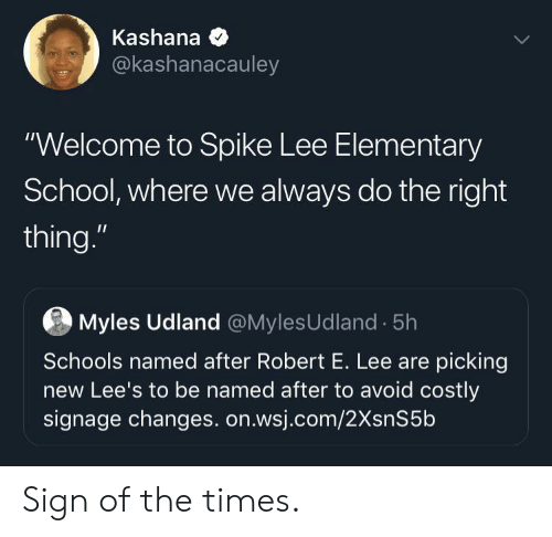 """School, Spike Lee, and Elementary: Kashana  @kashanacauley  """"Welcome to Spike Lee Elementary  School, where we always do the right  thing.""""  Myles Udland @MylesUdland 5h  Schools named after Robert E. Lee are picking  new Lee's to be named after to avoid costly  signage changes. on.wsj.com/2XsnS5b Sign of the times."""