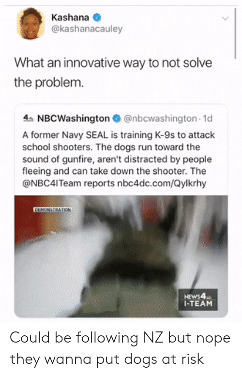Dogs, Run, and School: Kashana  @kashanacauley  What an innovative way to not solve  the problem.  4 NBCWashington@nbcwashington 1d  A former Navy SEAL is training K-9s to attack  school shooters. The dogs run toward the  sound of gunfire, aren't distracted by people  fleeing and can take down the shooter. The  @NBC4ITeam reports nbc4dc.com/Qylkrhy  DEMONSTRATION  NEWS4  I-TEAM Could be following NZ but nope they wanna put dogs at risk