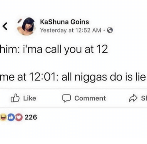 Him, All, and Yesterday: KaShuna Goins  Yesterday at 12:52 AM  him:  i'ma call you at 12  me at 12:01: all niggas do is lie  Like  Comment  Sl  D 226
