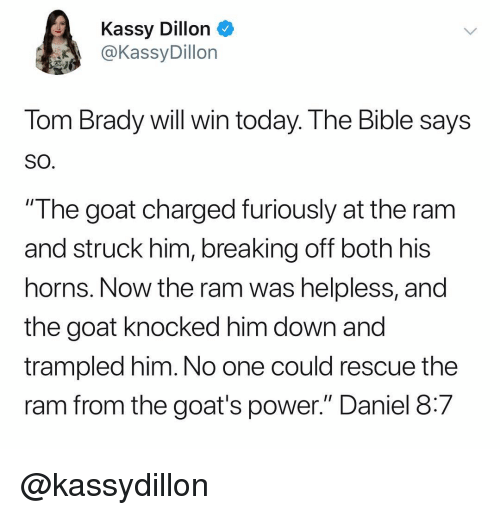 "Tom Brady, Goat, and Bible: Kassy Dillon  @KassyDillon  Tom Brady will win today. The Bible says  SO  ""The goat charged furiously at the ram  and struck him, breaking off both his  horns. Now the ram was helpless, and  the goat knocked him down and  trampled him. No one could rescue the  ram from the goat's power."" Daniel 8:7 @kassydillon"