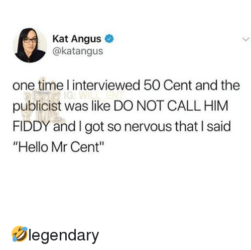 "50 Cent, Hello, and Memes: Kat Angus  @katangus  one time l interviewed 50 Cent and the  publicist was like DO NOT CALL HIM  FIDDY and I got so nervous that I said  ""Hello Mr Cent"" 🤣legendary"
