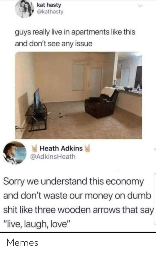"Dumb, Love, and Memes: kat hasty  @kathasty  guys really live in apartments like this  and don't see any issue  Heath Adkins  @AdkinsHeath  Sorry we understand this economy  and don't waste our money on dumb  shit like three wooden arrows that say  ""live, laugh, love"" Memes"