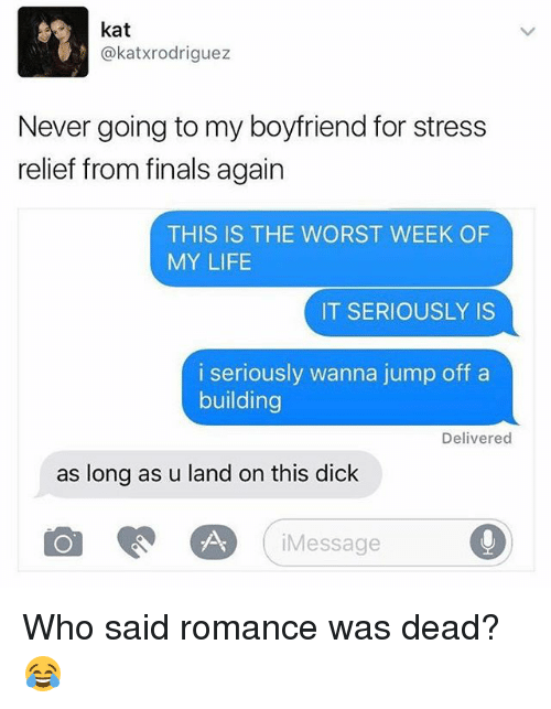 Finals, Life, and The Worst: kat  @katxrodriguez  Never going to my boyfriend for stress  relief from finals again  THIS IS THE WORST WEEK OF  MY LIFE  IT SERIOUSLY IS  i seriously wanna jump off a  building  Delivered  as long as u land on this dick  Message Who said romance was dead? 😂