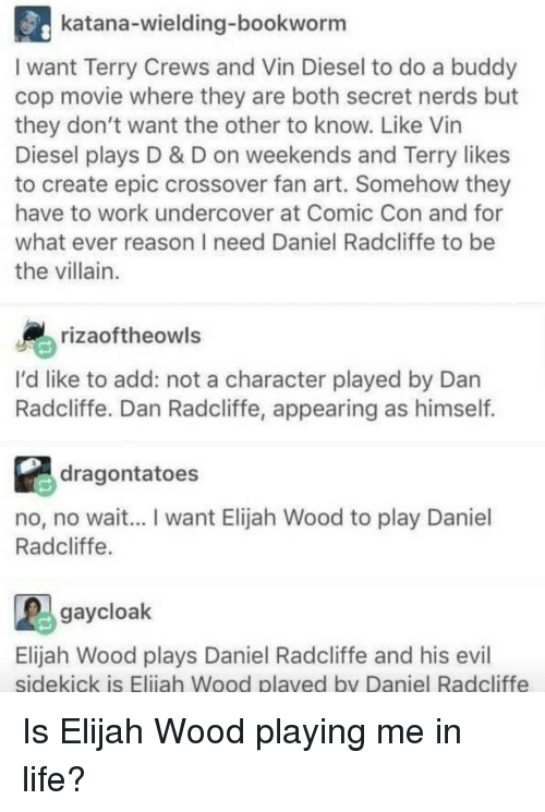 Daniel Radcliffe, Elijah Wood, and Life: katana-wielding-bookworm  I want Terry Crews and Vin Diesel to do a buddy  cop movie where they are both secret nerds but  they don't want the other to know. Like Vin  Diesel plays D & D on weekends and Terry likes  to create epic crossover fan art. Somehow they  have to work undercover at Comic Con and for  what ever reason I need Daniel Radcliffe to be  the villain.  rizaoftheowls  I'd like to add: not a character played by Dan  Radcliffe. Dan Radcliffe, appearing as himself.  dragontatoes  no, no wait... I want Elijah Wood to play Daniel  Radcliffe  gaycloak  Elijah Wood plays Daniel Radcliffe and his evil  sidekick is Eliiah Wood plaved by Daniel Radcliffe Is Elijah Wood playing me in life?