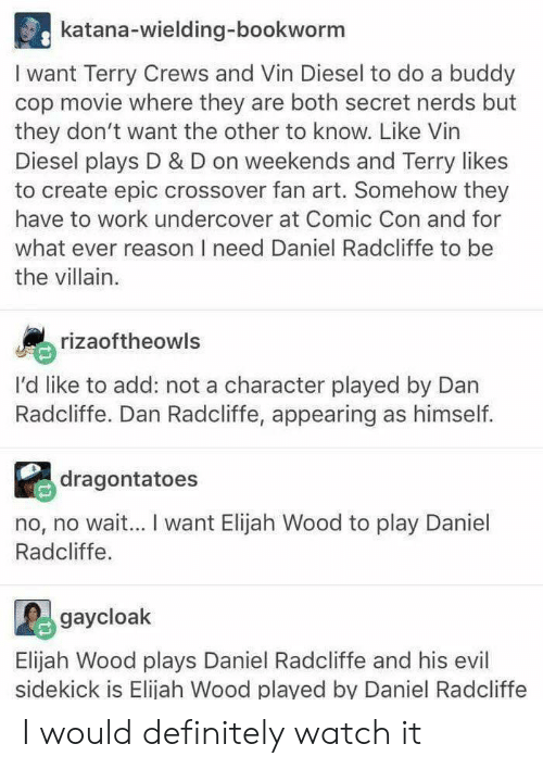 Daniel Radcliffe, Definitely, and Elijah Wood: katana-wielding-bookworm  I want Terry Crews and Vin Diesel to do a buddy  cop movie where they are both secret nerds but  they don't want the other to know. Like Vin  Diesel plays D & D on weekends and Terry likes  to create epic crossover fan art. Somehow they  have to work undercover at Comic Con and for  what ever reason I need Daniel Radcliffe to be  the villain.  rizaoftheowls  I'd like to add: not a character played by Dan  Radcliffe. Dan Radcliffe, appearing as himself.  dragontatoes  no, no wai... I want Elijah Wood to play Daniel  Radcliffe  gaycloak  Elijah Wood plays Daniel Radcliffe and his evil  sidekick is Elijah Wood played by Daniel Radcliffe I would definitely watch it