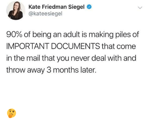 Being an Adult, Dank, and Mail: Kate Friedman Siegel  @kateesiegel  90% of being an adult is making piles of  IMPORTANT DOCUMENTS that come  in the mail that you never deal with and  throw away 3 months later. 🤔