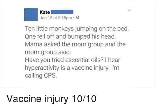 Head, Mom, and Mama: Kate  Jan 15 at 8:18pm.  Ten little monkeys jumping on the bed,  One fell off and bumped his head  Mama asked the mom group and the  mom group said  Have you tried essential oils? I hear  hyperactivity is a vaccine injury. I'm  calling CPS. Vaccine injury 10/10