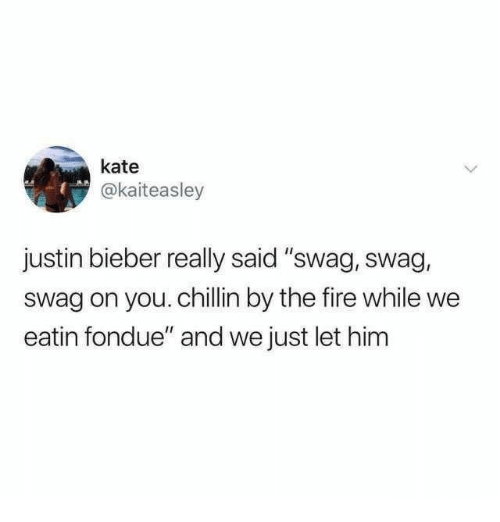 """Fire, Justin Bieber, and Swag: kate  @kaiteasley  justin bieber really said """"swag, swag,  swag on you. chillin by the fire while we  eatin fondue"""" and we just let him"""