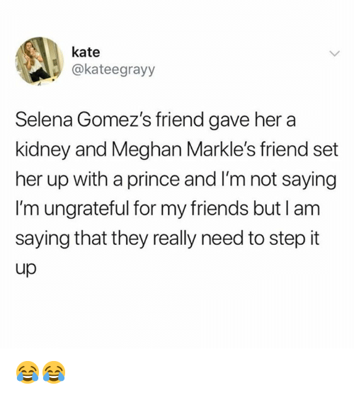Dank, Friends, and Prince: kate  @kateegrayy  Selena Gomez's friend gave hera  kidney and Meghan Markle's friend set  her up with a prince and I'm not saying  I'm ungrateful for my friends but l am  saying that they really need to step it  up 😂😂