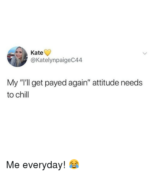 """Chill, Memes, and Attitude: Kate  @KatelynpaigeC44  My """"I'll get payed again"""" attitude needs  to chill Me everyday! 😂"""