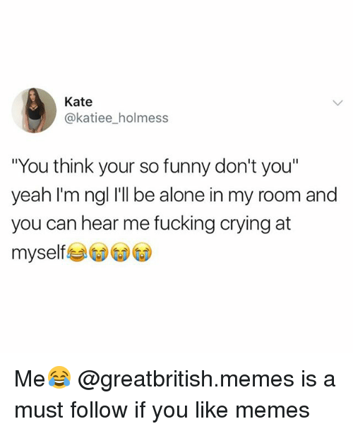 "Being Alone, Crying, and Fucking: Kate  @katiee_holmess  ""You think your so funny don't you""  yeah I'm ngl I'll be alone in my room and  you can hear me fucking crying at  myself Me😂 @greatbritish.memes is a must follow if you like memes"