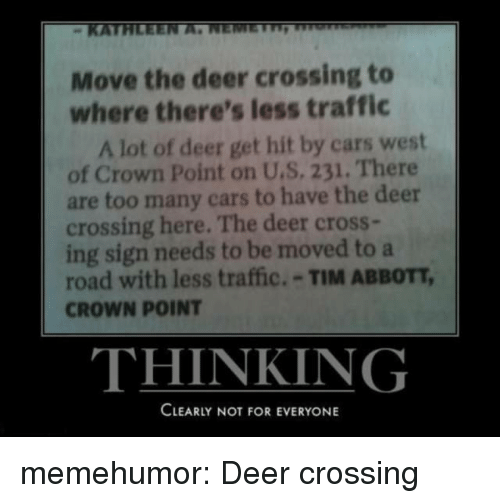 Cars, Deer, and Traffic: KATE  Move the deer crossing to  where there's less traffic  A lot of deer get hit by cars west  of Crown Point on U.S. 231. There  are too many cars to have the deer  crossing here. The deer cross-  ing sign needs to be moved to a  road with less traffic.-TIM ABBOTT,  CROWN POINT  THINKING  CLEARLY NOT FOR EVERYONE memehumor:  Deer crossing
