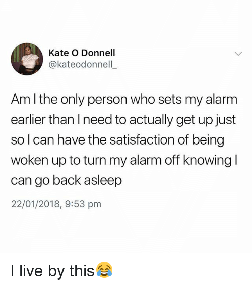 Alarm, Live, and British: Kate O Donnell  @kateodonnell  Am l the only person who sets my alarm  earlier than I need to actually get up just  so l can have the satisfaction of being  woken up to turn my alarm off knowing l  can go back asleep  22/01/2018, 9:53 pm I live by this😂