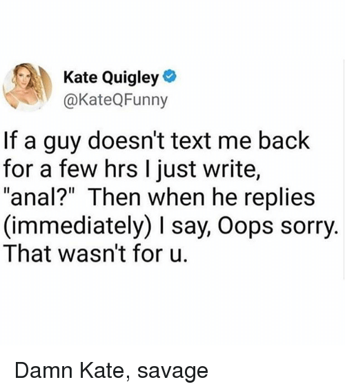 """Memes, Savage, and Sorry: Kate Quigley  @KateQFunny  If a guy doesn't text me back  for a few hrs I just write,  """"anal?"""" Then when he replies  (immediately) say, Oops sorry.  That wasn't for u. Damn Kate, savage"""