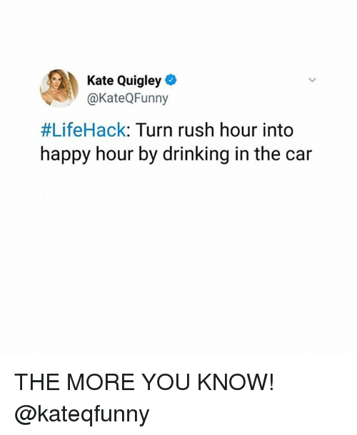 Drinking, Memes, and Rush Hour: Kate Quigley  @KateQFunny  #LifeHack: Turn rush hour into  happy hour by drinking in the car THE MORE YOU KNOW! @kateqfunny