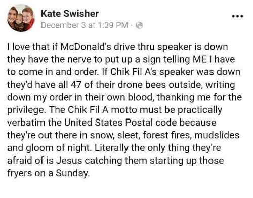 Drone, Jesus, and Love: Kate Swisher  December 3 at 1:39 PM.  I love that if McDonald's drive thru speaker i  they have the nerve to put up a sign telling ME I have  to come in and order. If Chik Fil A's speaker was down  they'd have all 47 of their drone bees outside, writing  down my order in their own blood, thanking me for the  privilege. The Chik Fil A motto must be practically  verbatim the United States Postal code because  they're out there in snow, sleet, forest fires, mudslides  and gloom of night. Literally the only thing they're  afraid of is Jesus catching them starting up those  fryers on a Sunday.  s dow
