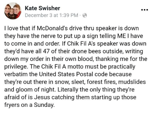 Drone, Jesus, and Love: Kate Swisher  December 3 at 1:39 PM.  I love that if McDonald's drive thru speaker is down  they have the nerve to put up a sign telling ME I have  to come in and order. If Chik Fil A's speaker was down  they'd have all 47 of their drone bees outside, writing  down my order in their own blood, thanking me for the  privilege. The Chik Fil A motto must be practically  verbatim the United States Postal code because  they're out there in snow, sleet, forest fires, mudslides  and gloom of night. Literally the only thing they're  afraid of is Jesus catching them starting up those  fryers on a Sunday.