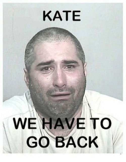 Memes And We Have To Go Back KATE WE HAVE TO GO