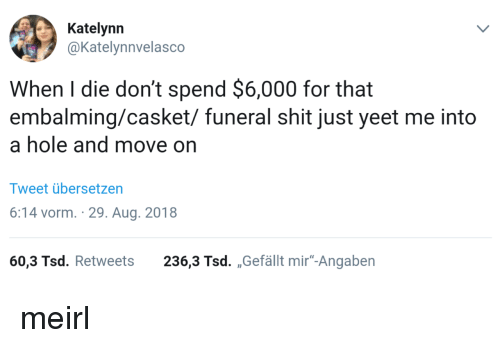 "Shit, MeIRL, and Hole: Katelynn  @Katelynnvelasco  When I die don't spend $6,000 for that  embalming/casket/ funeral shit just yeet me into  a hole and move on  Tweet übersetzen  6:14 vorm. 29. Aug. 2018  60,3 Tsd. Retweets 236,3 Tsd. ,,Gefällt mir""-Angaben meirl"