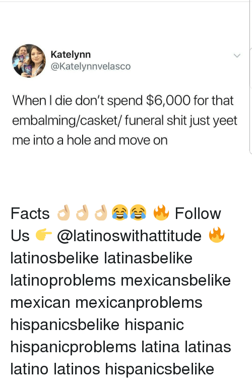 Facts, Latinos, and Memes: Katelynn  @Katelynnvelasco  When l die don't spend $6,000 for that  embalming/casket/funeral shit just yeet  me into a hole and move on Facts 👌🏼👌🏼👌🏼😂😂 🔥 Follow Us 👉 @latinoswithattitude 🔥 latinosbelike latinasbelike latinoproblems mexicansbelike mexican mexicanproblems hispanicsbelike hispanic hispanicproblems latina latinas latino latinos hispanicsbelike