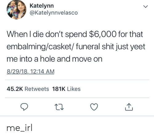 Shit, Irl, and Me IRL: Katelynn  @Katelynnvelasco  When l die don't spend $6,000 for that  embalming/casket/ funeral shit just yeet  me into a hole and move on  8/29/18,12:14 AM  45.2K Retweets 181K Likes me_irl