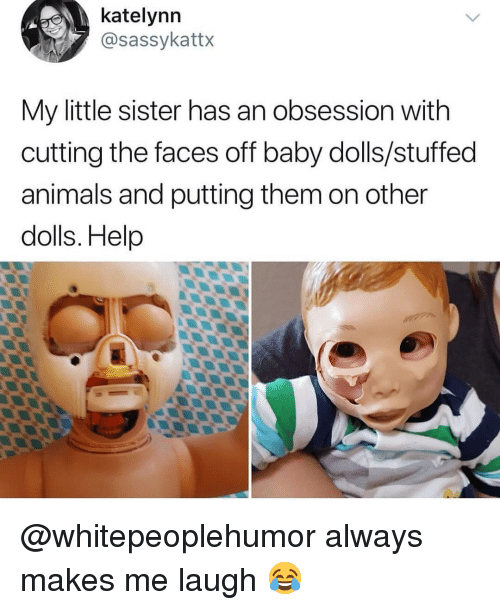Animals, Memes, and Help: katelynn  @sassykattx  My little sister has an obsession with  cutting the faces off baby dolls/stuffed  animals and putting them on other  dolls. Help @whitepeoplehumor always makes me laugh 😂