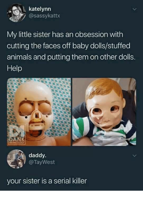 Animals, Help, and Serial: katelynn  @sassykattx  My little sister has an obsession with  cutting the faces off baby dolls/stuffed  animals and putting them on other dolls.  Help  DA  MEMEOLOGT  daddy.  @TayWest  la  your sister is a serial killer
