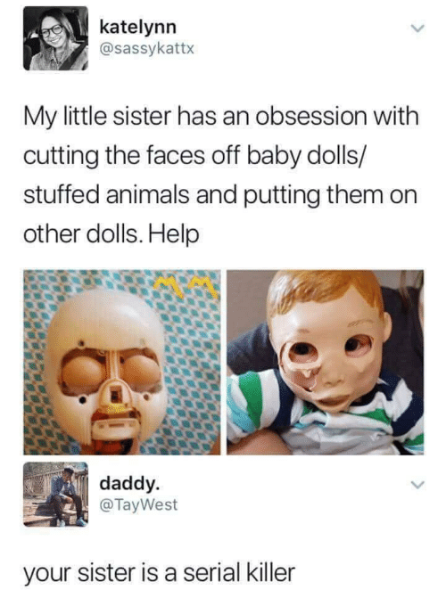 Animals, Help, and Serial: katelynn  @sassykattx  My little sister has an obsession with  cutting the faces off baby dolls/  stuffed animals and putting them on  other dolls. Help  daddy.  @TayWest  your sister is a serial killer