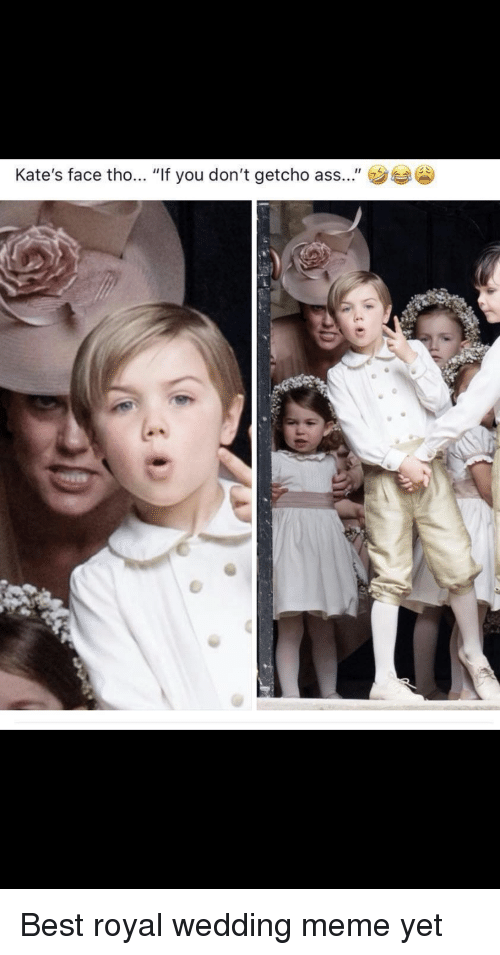 """Meme, Best, and Wedding: Kate's face tho... """"If you don't getcho ass..."""" Best royal wedding meme yet"""