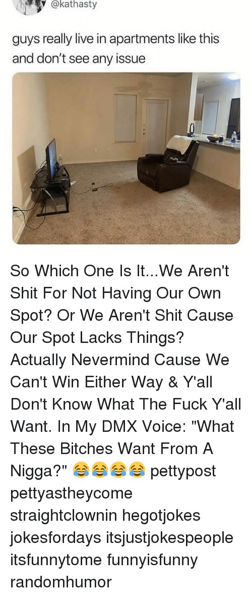 "Dmx, Memes, and Shit: @kathasty  guys really live in apartments like this  and don't see any issue So Which One Is It...We Aren't Shit For Not Having Our Own Spot? Or We Aren't Shit Cause Our Spot Lacks Things? Actually Nevermind Cause We Can't Win Either Way & Y'all Don't Know What The Fuck Y'all Want. In My DMX Voice: ""What These Bitches Want From A Nigga?"" 😂😂😂😂 pettypost pettyastheycome straightclownin hegotjokes jokesfordays itsjustjokespeople itsfunnytome funnyisfunny randomhumor"