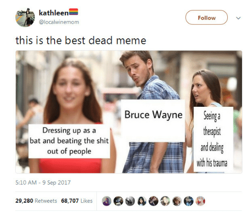 Meme, Shit, and Best: kathleen  @localwinemom  Follow  this is the best dead meme  Bruce WayneSeinga  theapst  and dealing  wih his tauma  Dressing up as a  bat and beating the shit  out of people  5:10 AM - 9 Sep 2017  29.280 Retweets 68,707 Likes